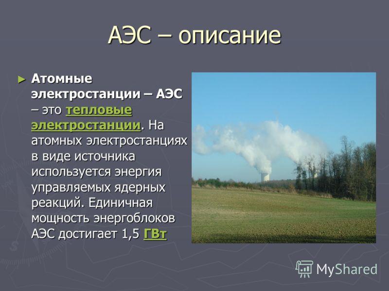 АЭС – описание Атомные электростанции – АЭС – это тепловые электростанции. На атомных электростанциях в виде источника используется энергия управляемых ядерных реакций. Единичная мощность энергоблоков АЭС достигает 1,5 ГВт Атомные электростанции – АЭ
