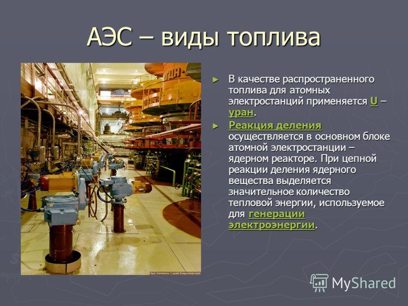 АЭС – виды топлива В качестве распространенного топлива для атомных электростанций применяется U – уран.U уран Реакция деления осуществляется в основном блоке атомной электростанции – ядерном реакторе. При цепной реакции деления ядерного вещества выд