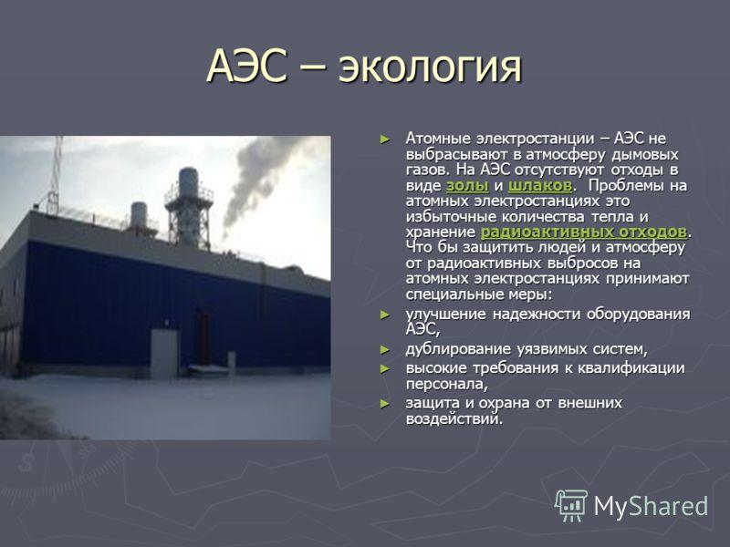 АЭС – экология Атомные электростанции – АЭС не выбрасывают в атмосферу дымовых газов. На АЭС отсутствуют отходы в виде золы и шлаков. Проблемы на атомных электростанциях это избыточные количества тепла и хранение радиоактивных отходов. Что бы защитит