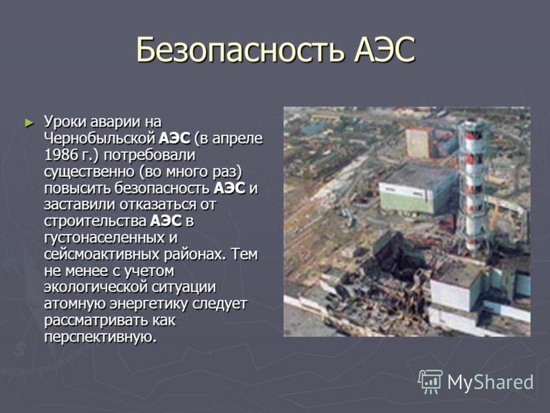 Безопасность АЭС Уроки аварии на Чернобыльской АЭС (в апреле 1986 г.) потребовали существенно (во много раз) повысить безопасность АЭС и заставили отказаться от строительства АЭС в густонаселенных и сейсмоактивных районах. Тем не менее с учетом эколо
