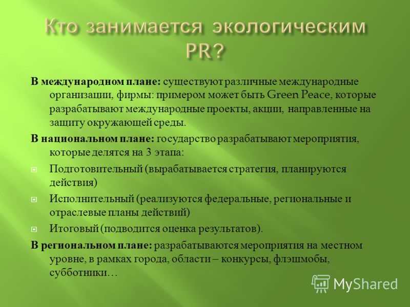 В международном плане : существуют различные международные организации, фирмы : примером может быть Green Peace, которые разрабатывают международные проекты, акции, направленные на защиту окружающей среды. В национальном плане : государство разрабаты