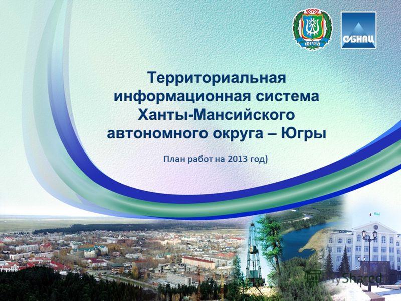 Территориальная информационная система Югры текущее состояние План работ на 2013 год)