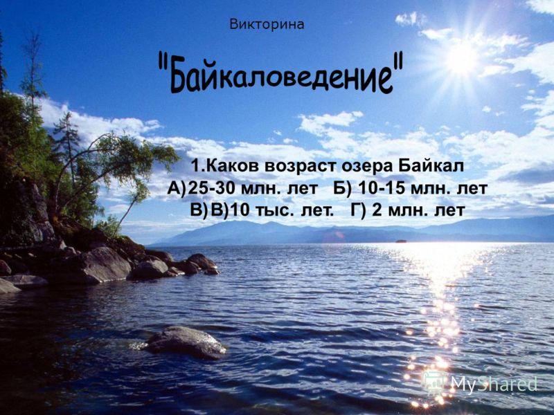 1.Каков возраст озера Байкал A)25-30 млн. лет Б) 10-15 млн. лет B)B)10 тыс. лет. Г) 2 млн. лет Викторина