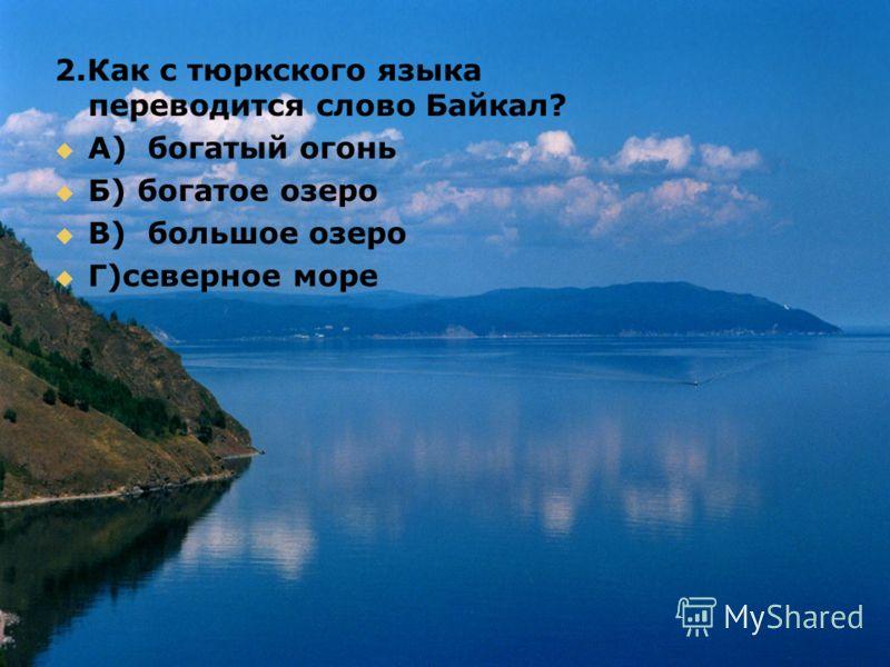 2.Как с тюркского языка переводится слово Байкал? A) богатый огонь Б) богатое озеро B) большое озеро Г)северное море