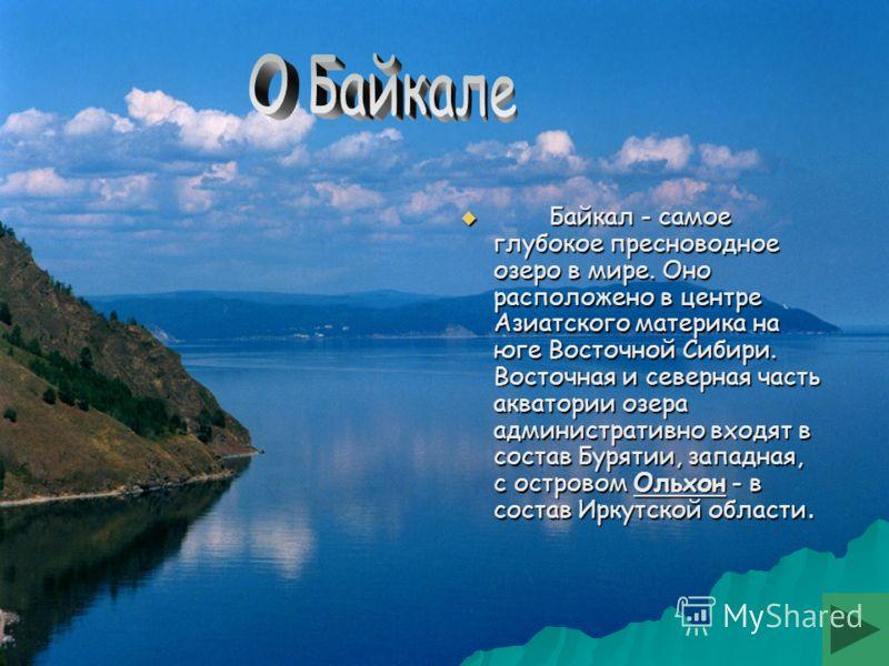 Байкал - самое глубокое пресноводное озеро в мире. Оно расположено в центре Азиатского материка на юге Восточной Сибири. Восточная и северная часть акватории озера административно входят в состав Бурятии, западная, с островом Ольхон - в состав Иркутс