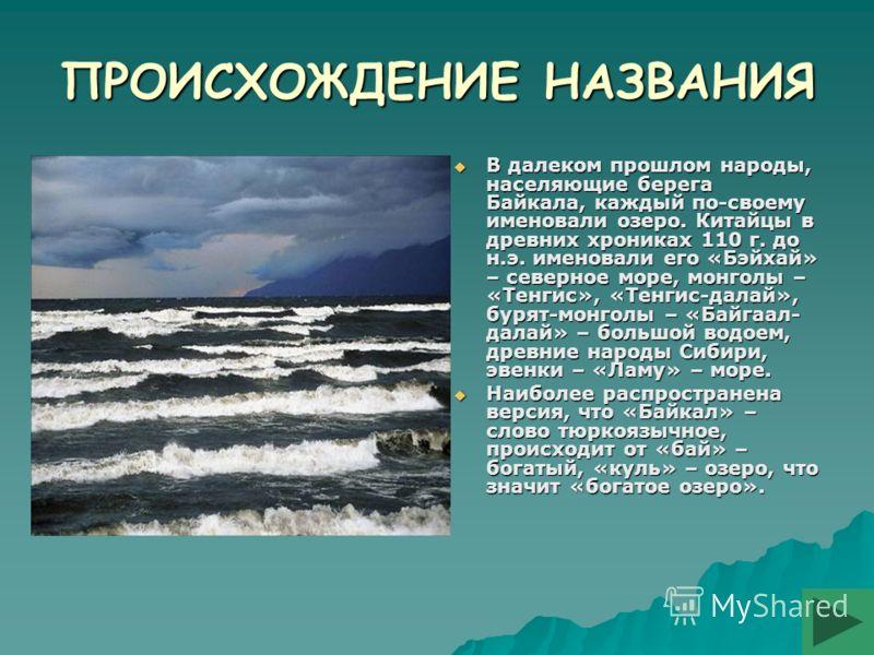 ПРОИСХОЖДЕНИЕ НАЗВАНИЯ В далеком прошлом народы, населяющие берега Байкала, каждый по-своему именовали озеро. Китайцы в древних хрониках 110 г. до н.э. именовали его «Бэйхай» – северное море, монголы – «Тенгис», «Тенгис-далай», бурят-монголы – «Байга