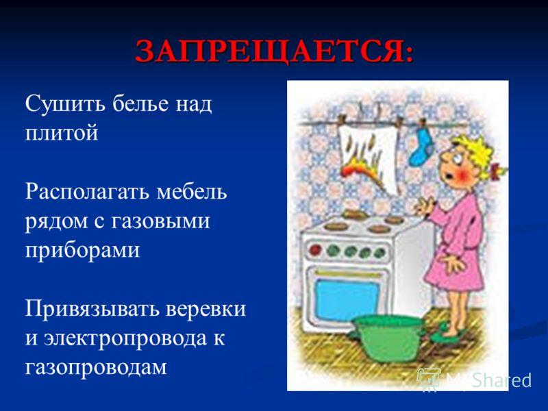 ЗАПРЕЩАЕТСЯ: Сушить белье над плитой Располагать мебель рядом с газовыми приборами Привязывать веревки и электропровода к газопроводам