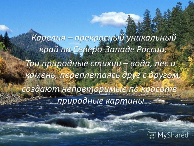 Карелия – прекрасный уникальный край на Северо-Западе России. Три природные стихии – вода, лес и камень, переплетаясь друг с другом, Три природные стихии – вода, лес и камень, переплетаясь друг с другом, создают неповторимые по красоте природные карт