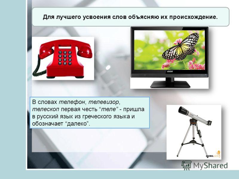 Для лучшего усвоения слов объясняю их происхождение. В словах телефон, телевизор, телескоп первая честь теле - пришла в русский язык из греческого языка и обозначает далеко.