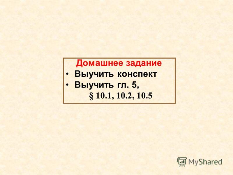 Домашнее задание Выучить конспект Выучить гл. 5, § 10.1, 10.2, 10.5
