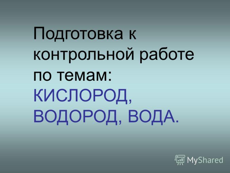 Подготовка к контрольной работе по темам: КИСЛОРОД, ВОДОРОД, ВОДА.
