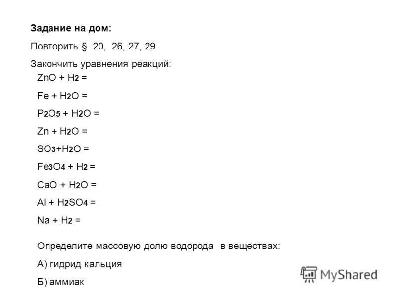 ZnO + H 2 = Fe + H 2 O = P 2 O 5 + H 2 O = Zn + H 2 O = SO 3 +H 2 O = Fe 3 O 4 + H 2 = CaO + H 2 O = Al + H 2 SO 4 = Na + H 2 = Задание на дом: Повторить § 20, 26, 27, 29 Закончить уравнения реакций: Определите массовую долю водорода в веществах: А)