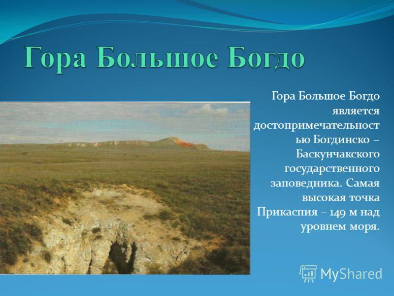 Гора Большое Богдо является достопримечательност ью Богдинско – Баскунчакского государственного заповедника. Самая высокая точка Прикаспия – 149 м над уровнем моря.