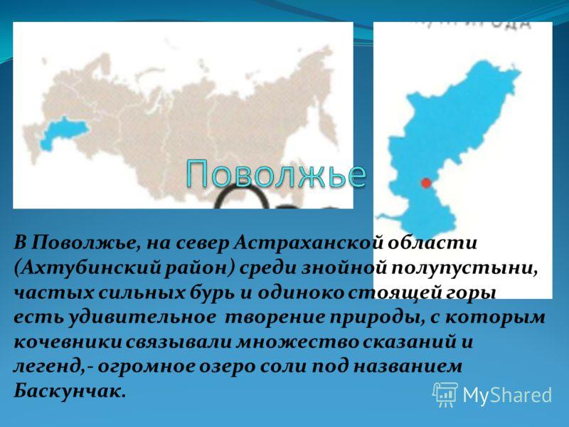 В Поволжье, на север Астраханской области (Ахтубинский район) среди знойной полупустыни, частых сильных бурь и одиноко стоящей горы есть удивительное творение природы, с которым кочевники связывали множество сказаний и легенд,- огромное озеро соли по