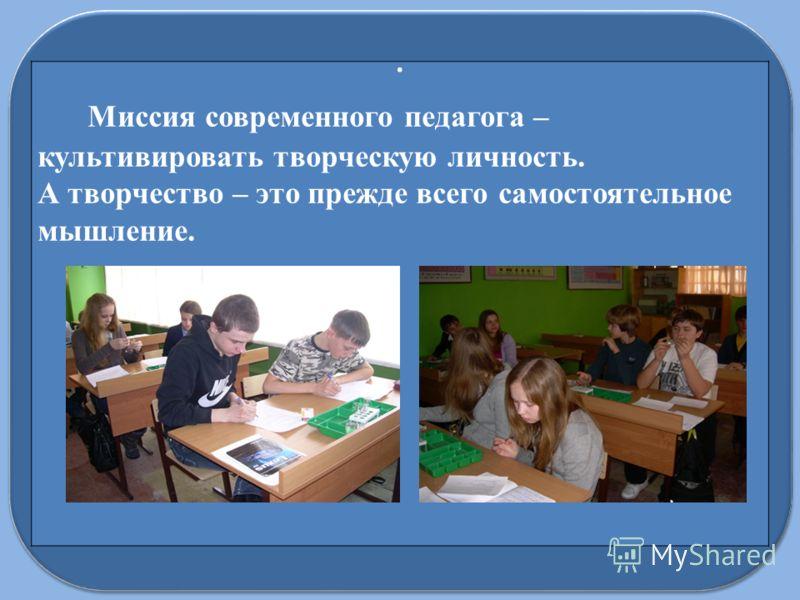 Миссия современного педагога – культивировать творческую личность. А творчество – это прежде всего самостоятельное мышление..
