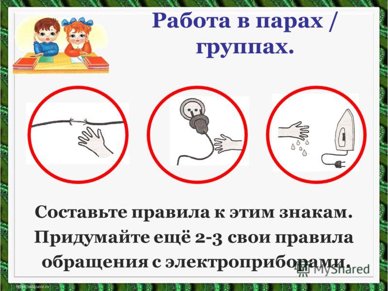 Работа в парах / группах. Составьте правила к этим знакам. Придумайте ещё 2-3 свои правила обращения с электроприборами.