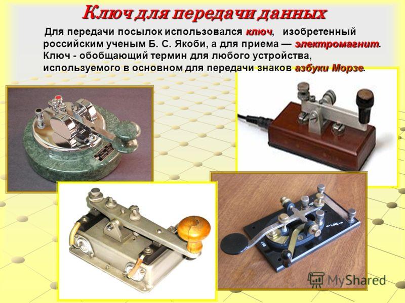 Ключ для передачи данных Для передачи посылок использовался ключ, изобретенный российским ученым Б. С. Якоби, а для приема электромагнит. Ключ - обобщающий термин для любого устройства, используемого в основном для передачи знаков азбуки Морзе. Для п