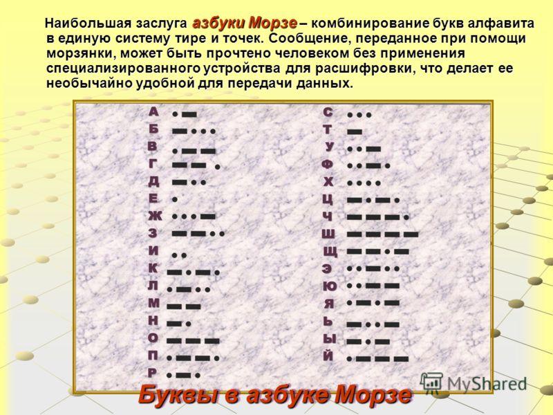 Буквы в азбуке Морзе Буквы в азбуке Морзе Наибольшая заслуга азбуки Морзе – комбинирование букв алфавита в единую систему тире и точек. Сообщение, переданное при помощи морзянки, может быть прочтено человеком без применения специализированного устрой