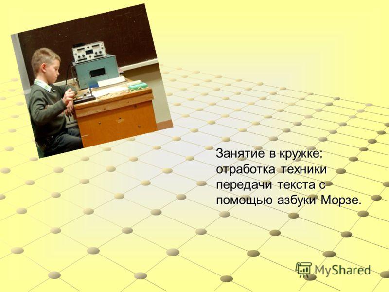 Занятие в кружке: отработка техники передачи текста с помощью азбуки Морзе. Занятие в кружке: отработка техники передачи текста с помощью азбуки Морзе.