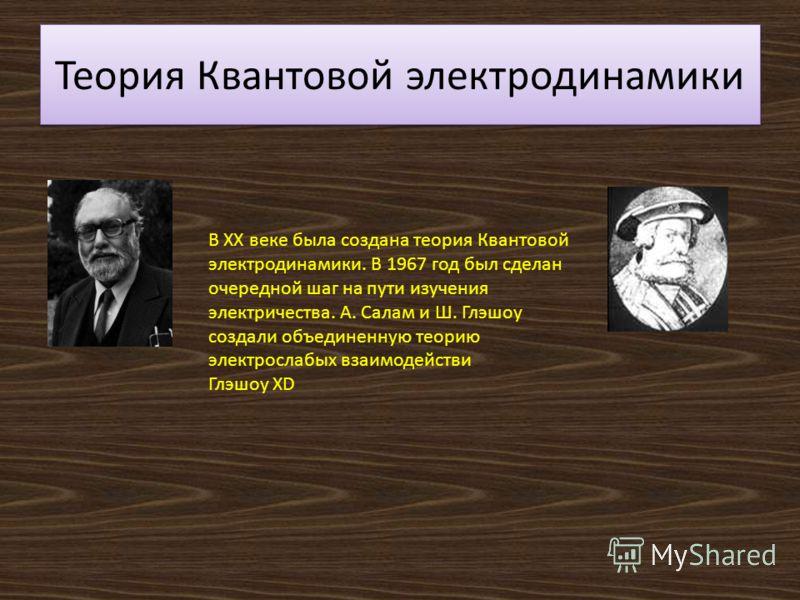 Теория Квантовой электродинамики В XX веке была создана теория Квантовой электродинамики. В 1967 год был сделан очередной шаг на пути изучения электричества. А. Салам и Ш. Глэшоу создали объединенную теорию электрослабых взаимодействи Глэшоу XD