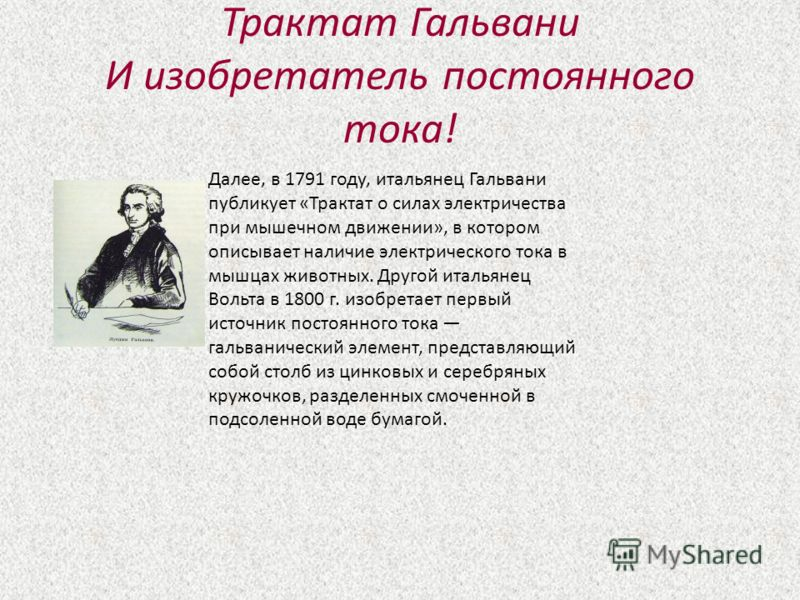 Трактат Гальвани И изобретатель постоянного тока! Далее, в 1791 году, итальянец Гальвани публикует «Трактат о силах электричества при мышечном движении», в котором описывает наличие электрического тока в мышцах животных. Другой итальянец Вольта в 180