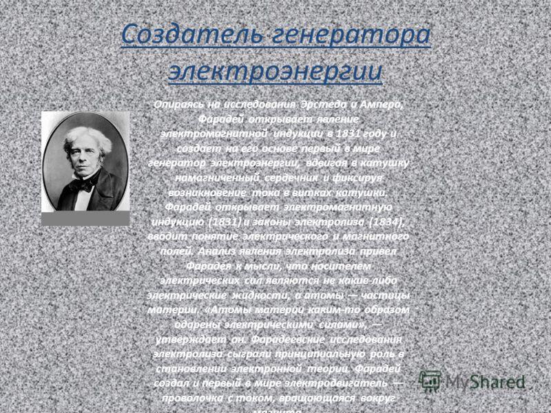 Создатель генератора электроэнергии Опираясь на исследования Эрстеда и Ампера, Фарадей открывает явление электромагнитной индукции в 1831 году и создает на его основе первый в мире генератор электроэнергии, вдвигая в катушку намагниченный сердечник и