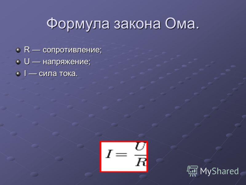 Формула закона Ома. R сопротивление; U напряжение; I сила тока.