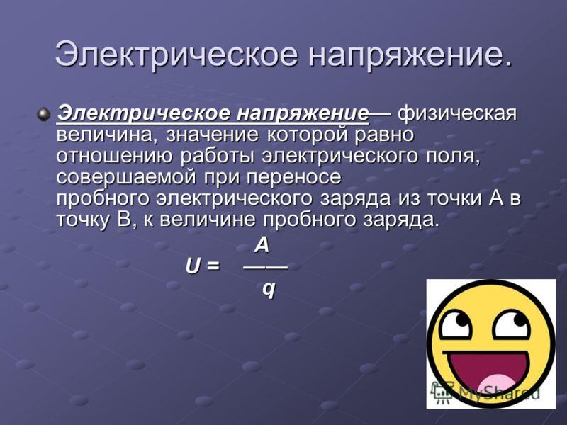 Электрическое напряжение. Электрическое напряжение физическая величина, значение которой равно отношению работы электрического поля, совершаемой при переносе пробного электрического заряда из точки A в точку B, к величине пробного заряда. A U = q A U