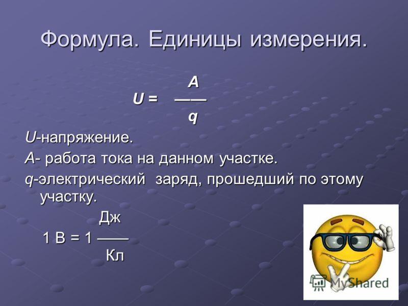 Формула. Единицы измерения. A U = q A U = q U-напряжение. А- работа тока на данном участке. q-электрический заряд, прошедший по этому участку. Дж Дж 1 В = 1 Кл 1 В = 1 Кл