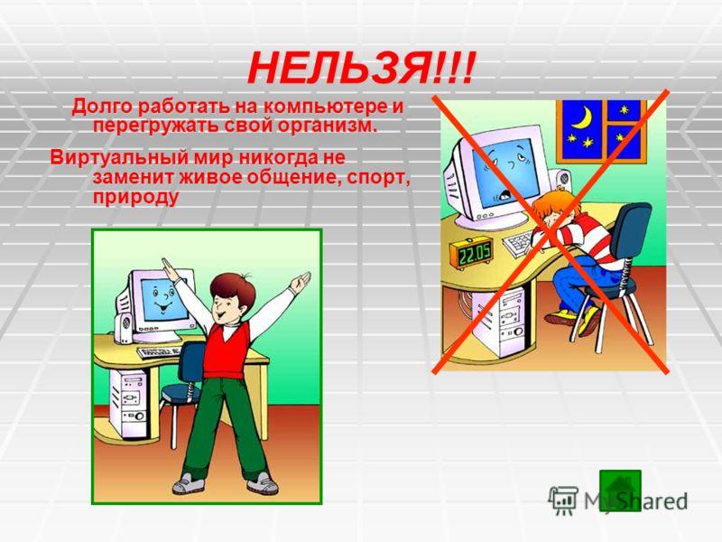 НЕЛЬЗЯ!!! Долго работать на компьютере и перегружать свой организм. Долго работать на компьютере и перегружать свой организм. Виртуальный мир никогда не заменит живое общение, спорт, природу Виртуальный мир никогда не заменит живое общение, спорт, пр