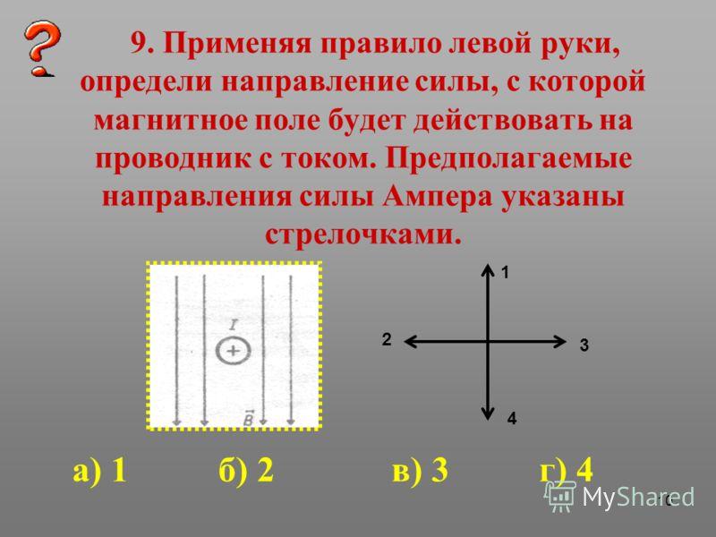10 9. Применяя правило левой руки, определи направление силы, с которой магнитное поле будет действовать на проводник с током. Предполагаемые направления силы Ампера указаны стрелочками. 1 2 3 4 а) 1 б) 2 в) 3 г) 4
