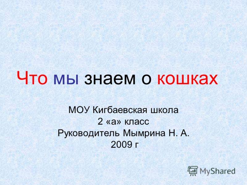 Что мы знаем о кошках МОУ Кигбаевская школа 2 «а» класс Руководитель Мымрина Н. А. 2009 г