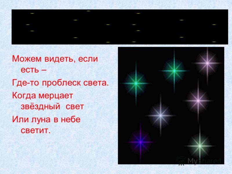 Можем видеть, если есть – Где-то проблеск света. Когда мерцает звёздный свет Или луна в небе светит.