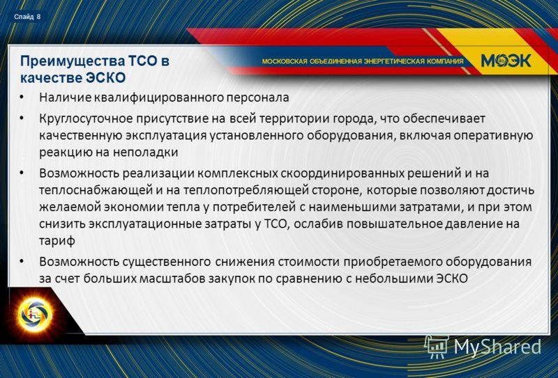 Слайд 8 Преимущества ТСО в качестве ЭСКО Наличие квалифицированного персонала Круглосуточное присутствие на всей территории города, что обеспечивает качественную эксплуатация установленного оборудования, включая оперативную реакцию на неполадки Возмо
