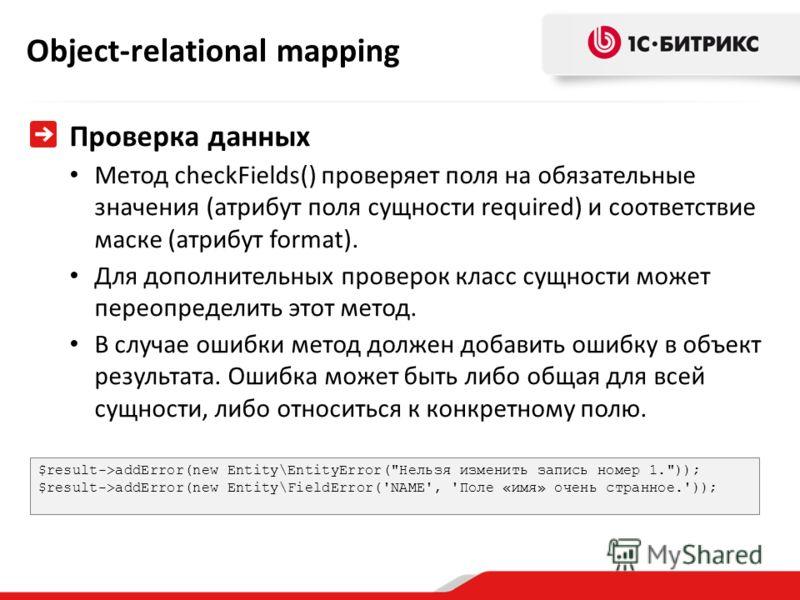 Object-relational mapping Проверка данных Метод checkFields() проверяет поля на обязательные значения (атрибут поля сущности required) и соответствие маске (атрибут format). Для дополнительных проверок класс сущности может переопределить этот метод.