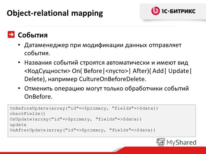 Object-relational mapping События Датаменеджер при модификации данных отправляет события. Названия событий строятся автоматически и имеют вид On( Before| | After)( Add| Update| Delete), например CultureOnBeforeDelete. Отменить операцию могут только о