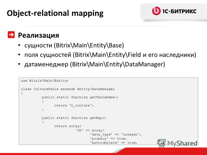 Object-relational mapping Реализация сущности (Bitrix\Main\Entity\Base) поля сущностей (Bitrix\Main\Entity\Field и его наследники) датаменеджер (Bitrix\Main\Entity\DataManager) use Bitrix\Main\Entity; class CultureTable extends Entity\DataManager { p