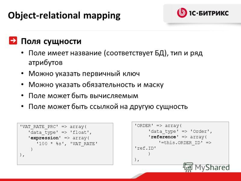Object-relational mapping Поля сущности Поле имеет название (соответствует БД), тип и ряд атрибутов Можно указать первичный ключ Можно указать обязательность и маску Поле может быть вычисляемым Поле может быть ссылкой на другую сущность 'VAT_RATE_PRC