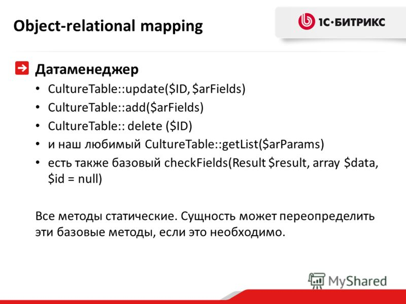 Object-relational mapping Датаменеджер CultureTable::update($ID, $arFields) CultureTable::add($arFields) CultureTable:: delete ($ID) и наш любимый CultureTable::getList($arParams) есть также базовый checkFields(Result $result, array $data, $id = null