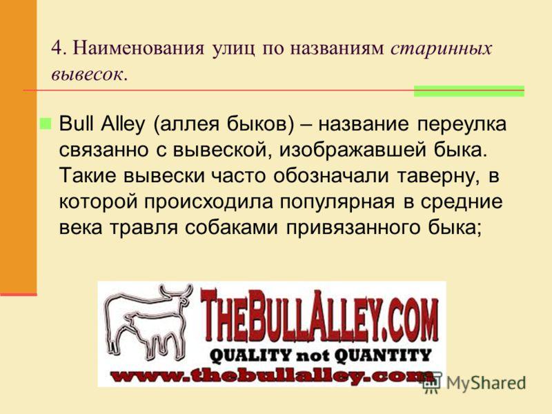 4. Наименования улиц по названиям старинных вывесок. Bull Alley (аллея быков) – название переулка связанно с вывеской, изображавшей быка. Такие вывески часто обозначали таверну, в которой происходила популярная в средние века травля собаками привязан
