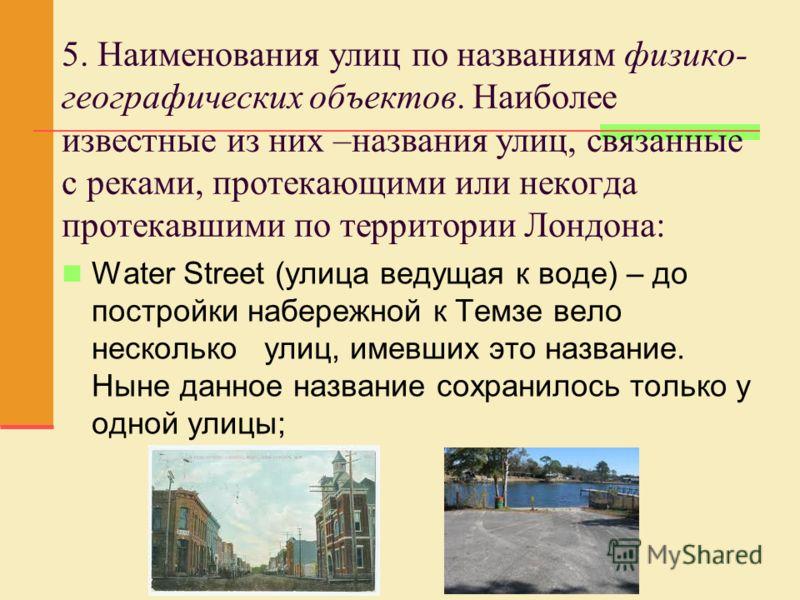 5. Наименования улиц по названиям физико- географических объектов. Наиболее известные из них –названия улиц, связанные с реками, протекающими или некогда протекавшими по территории Лондона: Water Street (улица ведущая к воде) – до постройки набережно