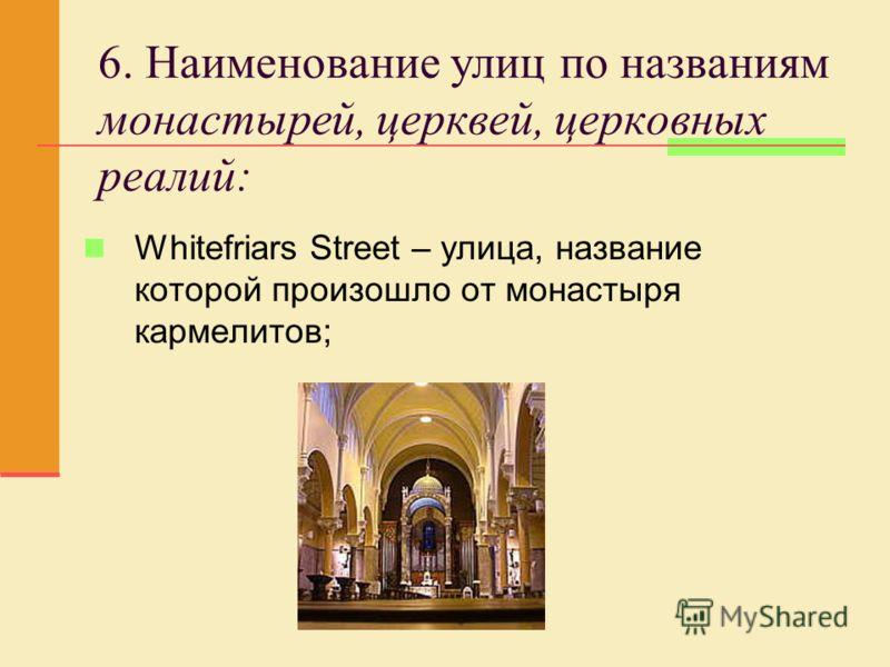 6. Наименование улиц по названиям монастырей, церквей, церковных реалий: Whitefriars Street – улица, название которой произошло от монастыря кармелитов;