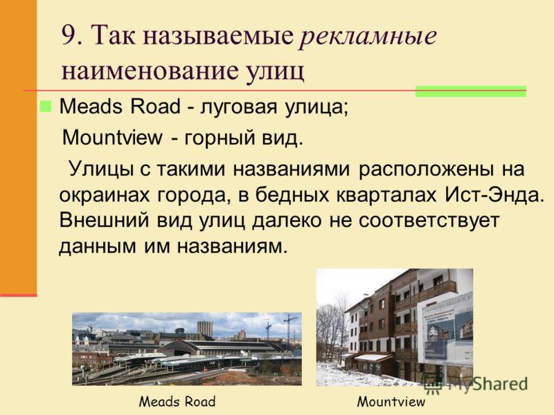9. Так называемые рекламные наименование улиц Meads Road - луговая улица; Mountview - горный вид. Улицы с такими названиями расположены на окраинах города, в бедных кварталах Ист-Энда. Внешний вид улиц далеко не соответствует данным им названиям. Mea