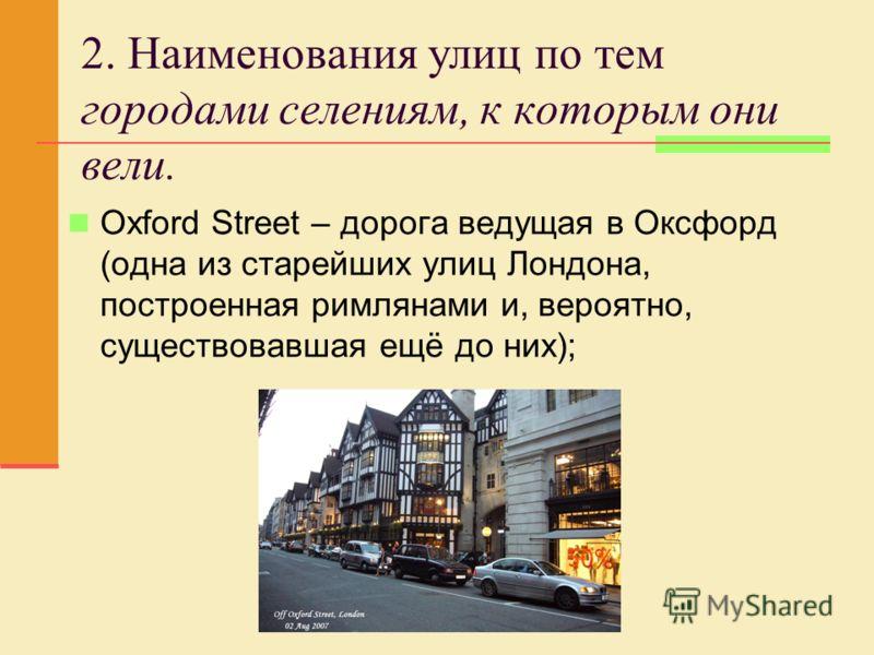 2. Наименования улиц по тем городами селениям, к которым они вели. Oxford Street – дорога ведущая в Оксфорд (одна из старейших улиц Лондона, построенная римлянами и, вероятно, существовавшая ещё до них);