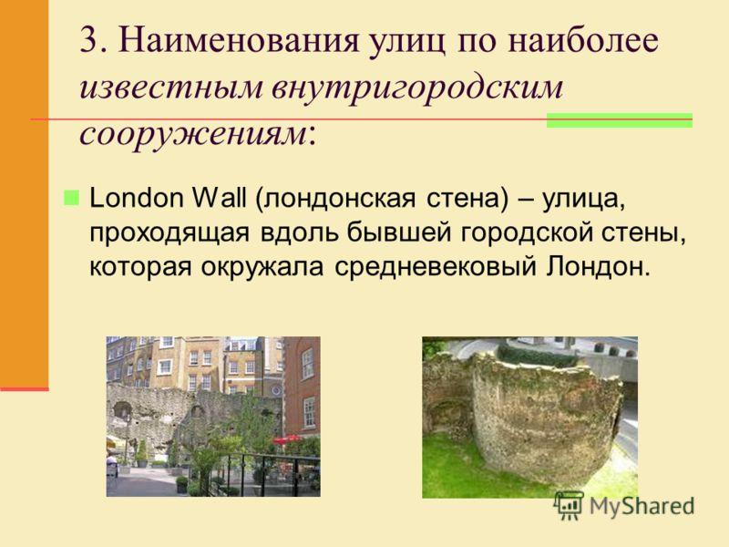 3. Наименования улиц по наиболее известным внутригородским сооружениям: London Wall (лондонская стена) – улица, проходящая вдоль бывшей городской стены, которая окружала средневековый Лондон.