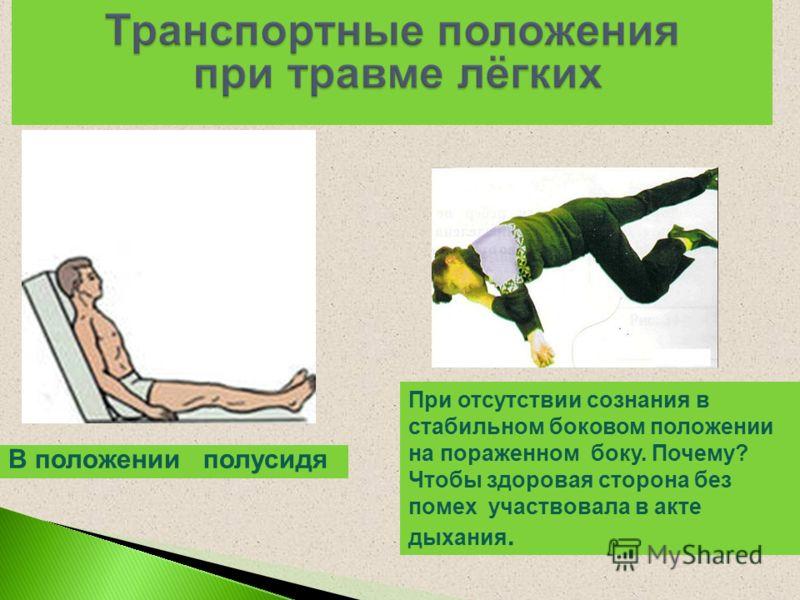 В положении полусидя При отсутствии сознания в стабильном боковом положении на пораженном боку. Почему? Чтобы здоровая сторона без помех участвовала в акте дыхания.