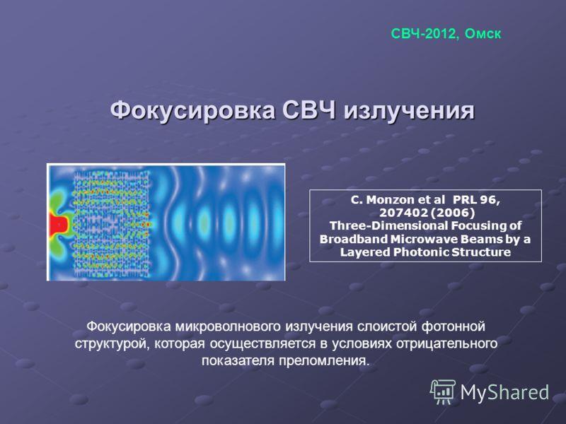 Фокусировка СВЧ излучения C. Monzon et al PRL 96, 207402 (2006) Three-Dimensional Focusing of Broadband Microwave Beams by a Layered Photonic Structure Фокусировка микроволнового излучения слоистой фотонной структурой, которая осуществляется в услови