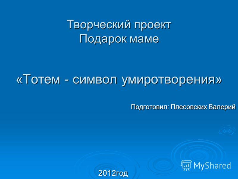 Творческий проект Подарок маме «Тотем - символ умиротворения» Подготовил: Плесовских Валерий 2012год 2012год