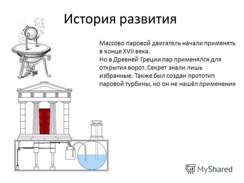 История развития Массово паровой двигатель начали применять в конце XVII века. Но в Древней Греции пар применялся для открытия ворот. Секрет знали лишь избранные. Также был создан прототип паровой турбины, но он не нашёл применения