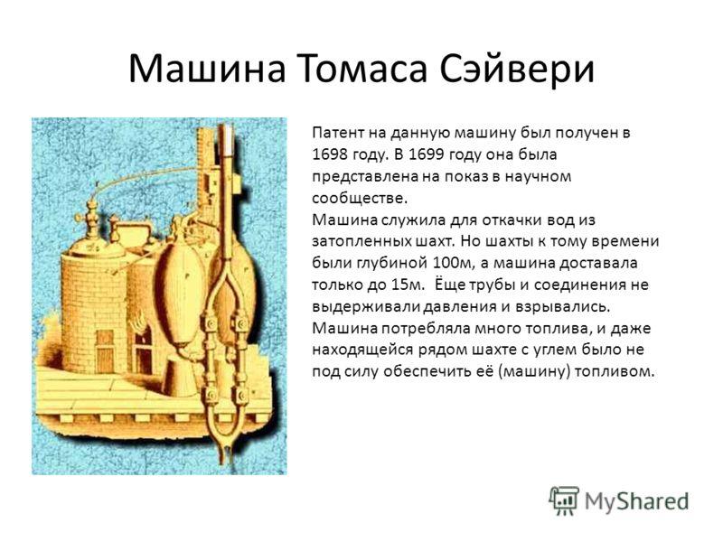 Машина Томаса Сэйвери Патент на данную машину был получен в 1698 году. В 1699 году она была представлена на показ в научном сообществе. Машина служила для откачки вод из затопленных шахт. Но шахты к тому времени были глубиной 100м, а машина доставала
